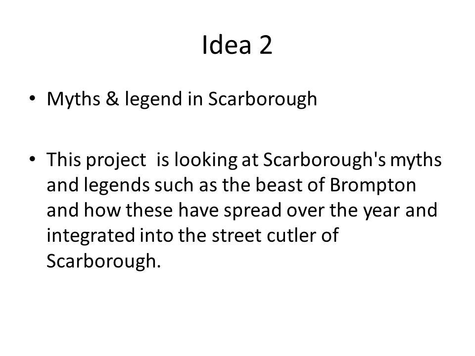 Idea 2 Myths & legend in Scarborough This project is looking at Scarborough's myths and legends such as the beast of Brompton and how these have sprea