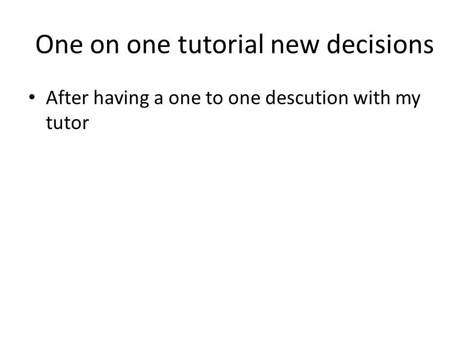One on one tutorial new decisions After having a one to one descution with my tutor