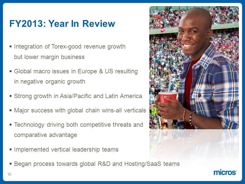 19 FY2013: Year In Review Integration of Torex-good revenue growth but lower margin business Global macro issues in Europe & US resulting in negative organic growth Strong growth in Asia/Pacific and Latin America Major success with global chain wins-all verticals Technology driving both competitive threats and comparative advantage Implemented vertical leadership teams Began process towards global R&D and Hosting/SaaS teams