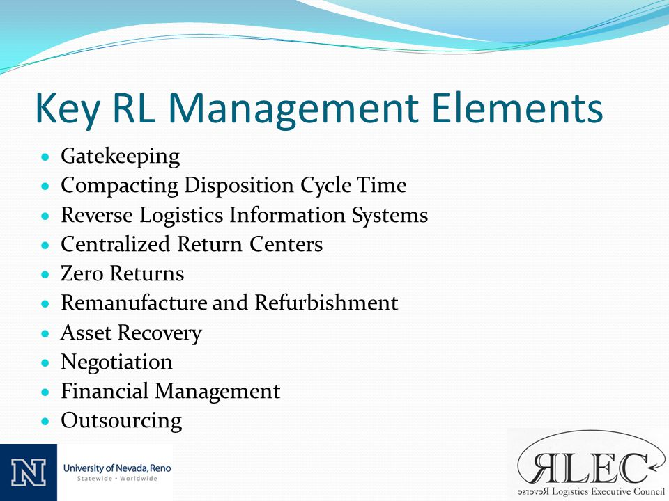 Key RL Management Elements Gatekeeping Compacting Disposition Cycle Time Reverse Logistics Information Systems Centralized Return Centers Zero Returns Remanufacture and Refurbishment Asset Recovery Negotiation Financial Management Outsourcing