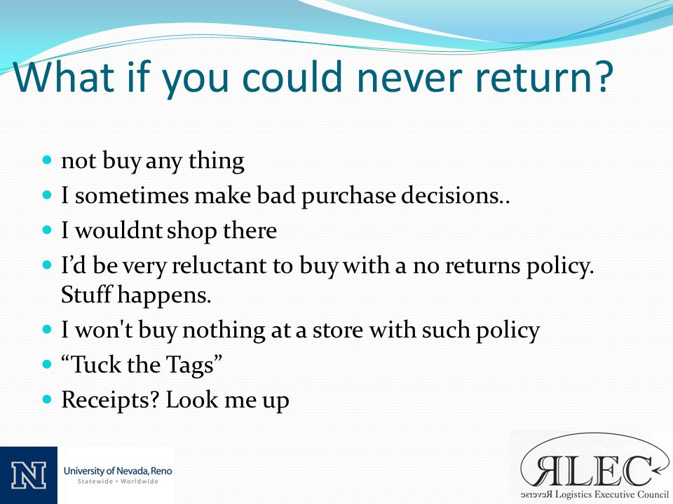 What if you could never return. not buy any thing I sometimes make bad purchase decisions..