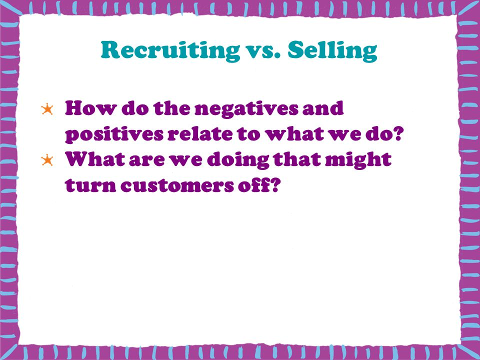 Recruiting vs. Selling How do the negatives and positives relate to what we do? What are we doing that might turn customers off?