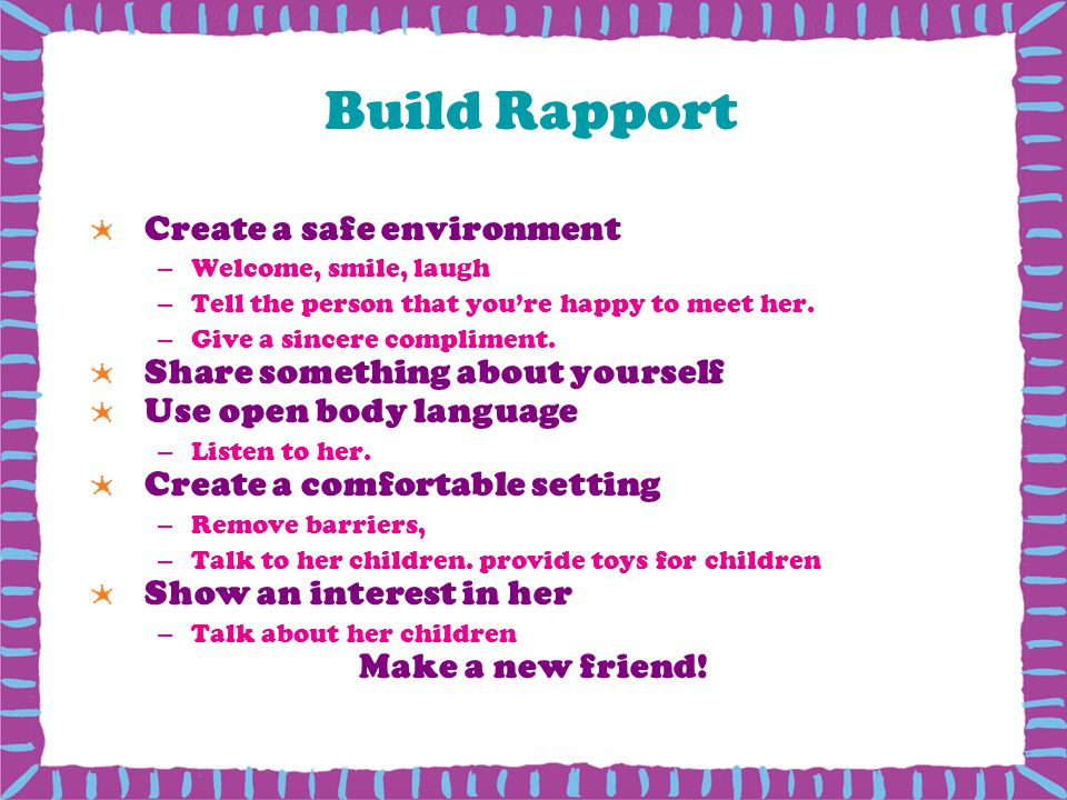 Build Rapport Create a safe environment –Welcome, smile, laugh –Tell the person that youre happy to meet her.