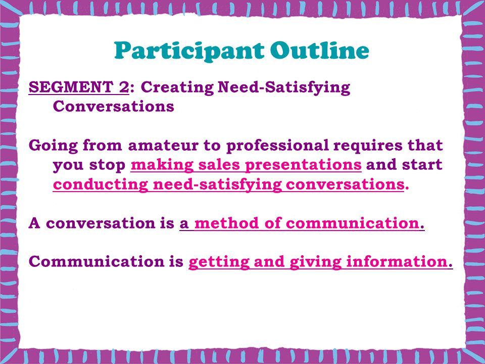 Participant Outline SEGMENT 2: Creating Need-Satisfying Conversations Going from amateur to professional requires that you stop making sales presentations and start conducting need-satisfying conversations.