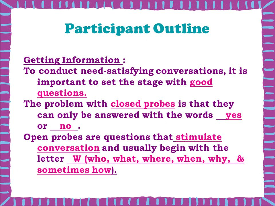 Participant Outline Getting Information : To conduct need-satisfying conversations, it is important to set the stage with good questions.