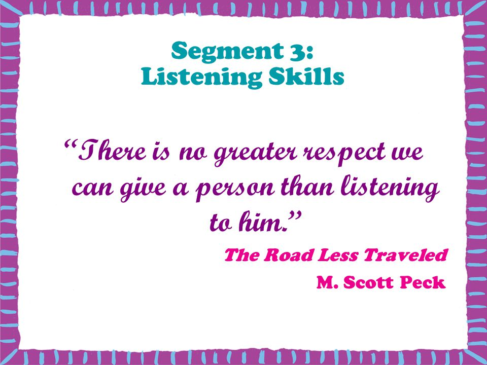 Segment 3: Listening Skills There is no greater respect we can give a person than listening to him.