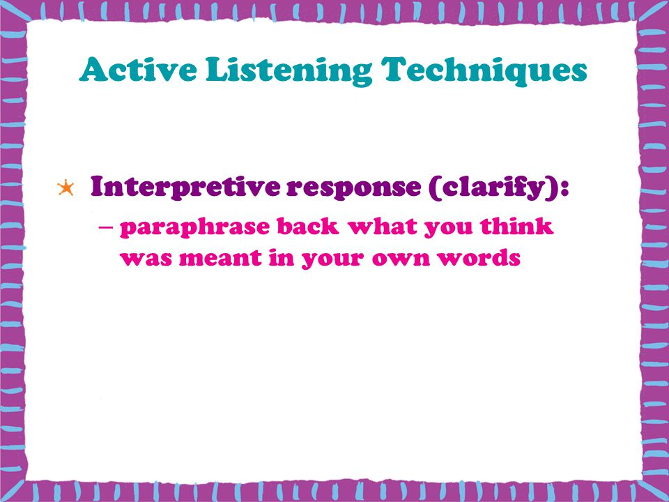 Active Listening Techniques Interpretive response (clarify): –paraphrase back what you think was meant in your own words