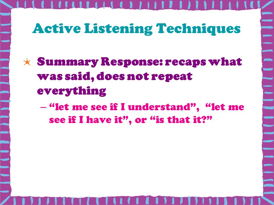 Active Listening Techniques Summary Response: recaps what was said, does not repeat everything –let me see if I understand, let me see if I have it, or is that it?