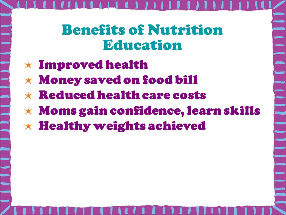 Benefits of Nutrition Education Improved health Money saved on food bill Reduced health care costs Moms gain confidence, learn skills Healthy weights achieved