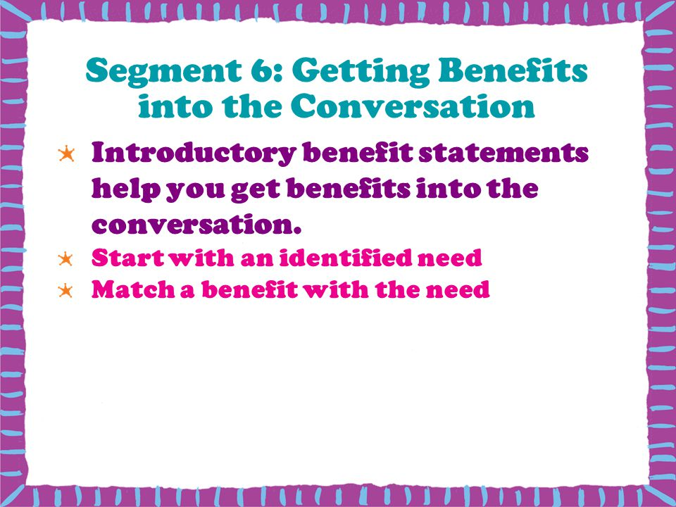 Segment 6: Getting Benefits into the Conversation Introductory benefit statements help you get benefits into the conversation.