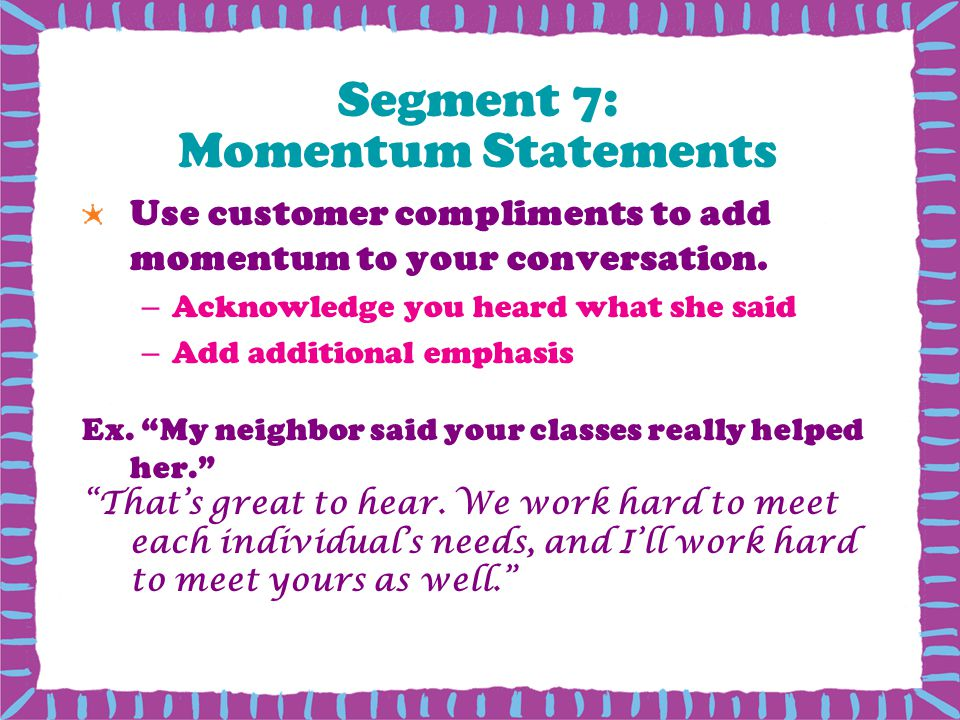 Segment 7: Momentum Statements Use customer compliments to add momentum to your conversation.
