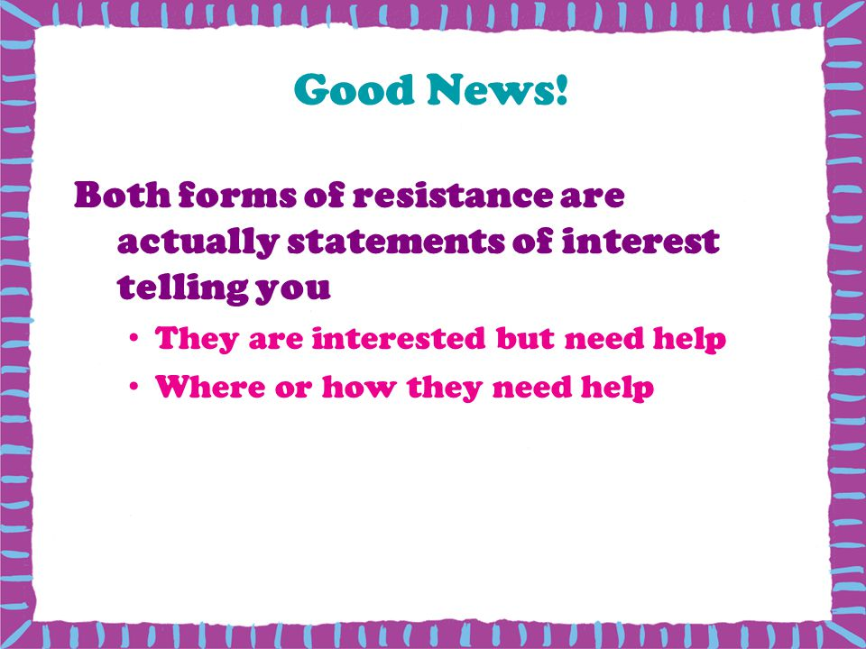 Good News! Both forms of resistance are actually statements of interest telling you They are interested but need help Where or how they need help
