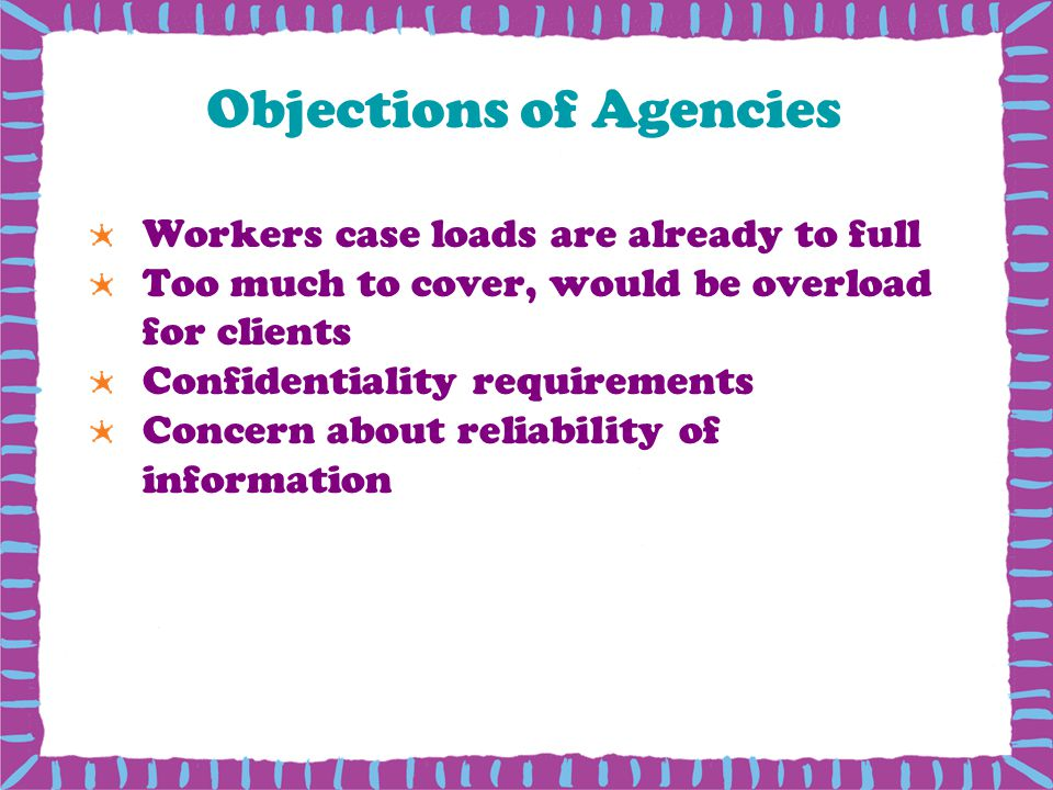 Objections of Agencies Workers case loads are already to full Too much to cover, would be overload for clients Confidentiality requirements Concern about reliability of information