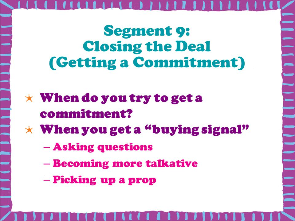 Segment 9: Closing the Deal (Getting a Commitment) When do you try to get a commitment.