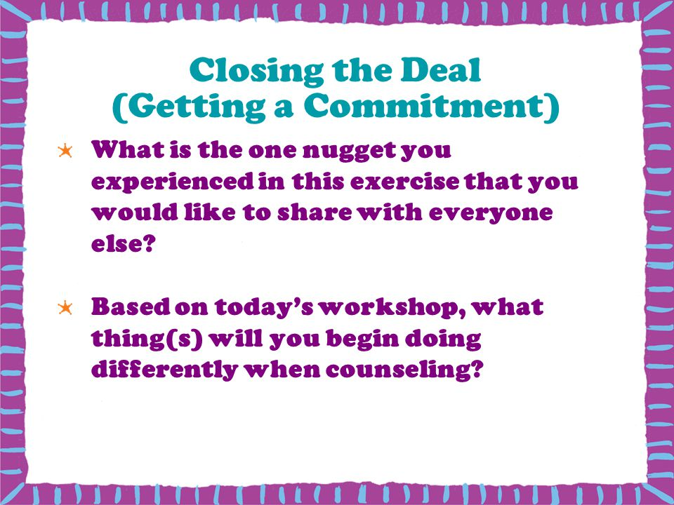 Closing the Deal (Getting a Commitment) What is the one nugget you experienced in this exercise that you would like to share with everyone else.