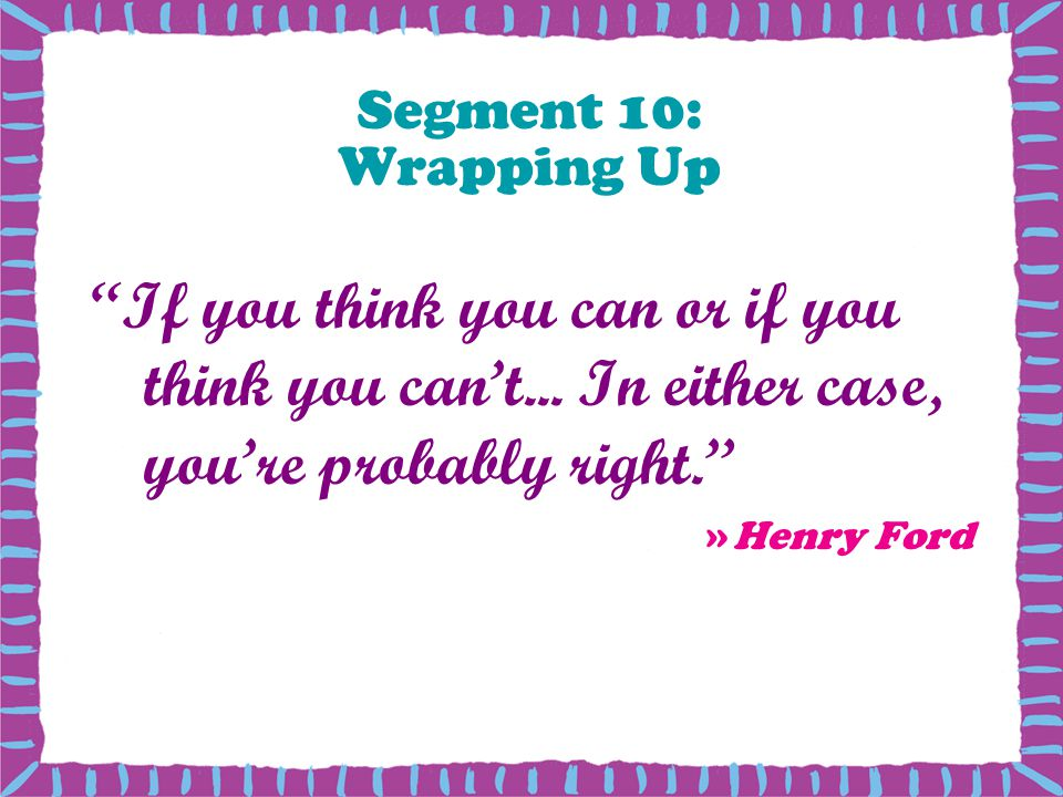Segment 10: Wrapping Up If you think you can or if you think you cant...