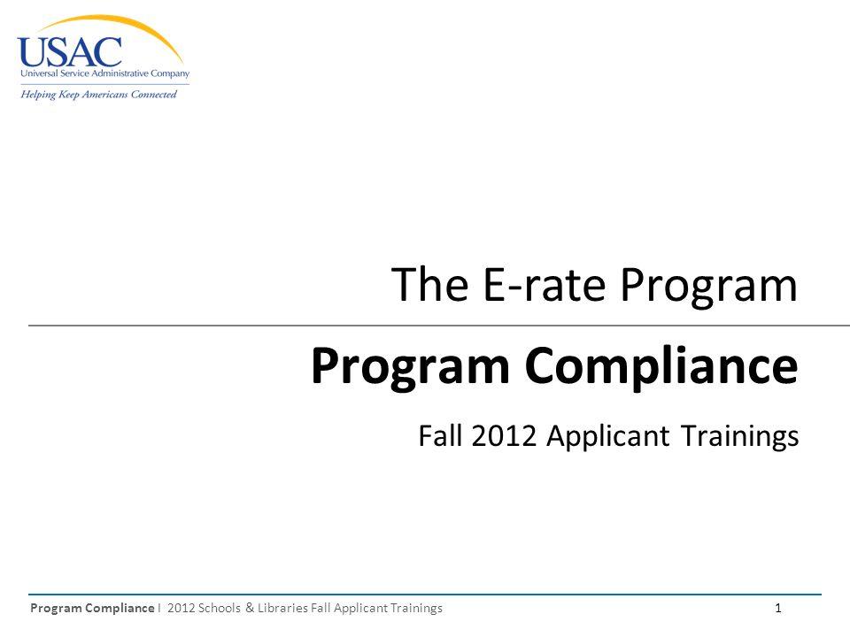 Program Compliance I 2012 Schools & Libraries Fall Applicant Trainings 1 The E-rate Program Program Compliance Fall 2012 Applicant Trainings