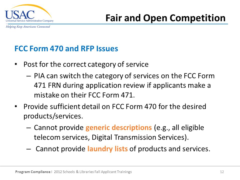 Program Compliance I 2012 Schools & Libraries Fall Applicant Trainings 12 Post for the correct category of service – PIA can switch the category of services on the FCC Form 471 FRN during application review if applicants make a mistake on their FCC Form 471.