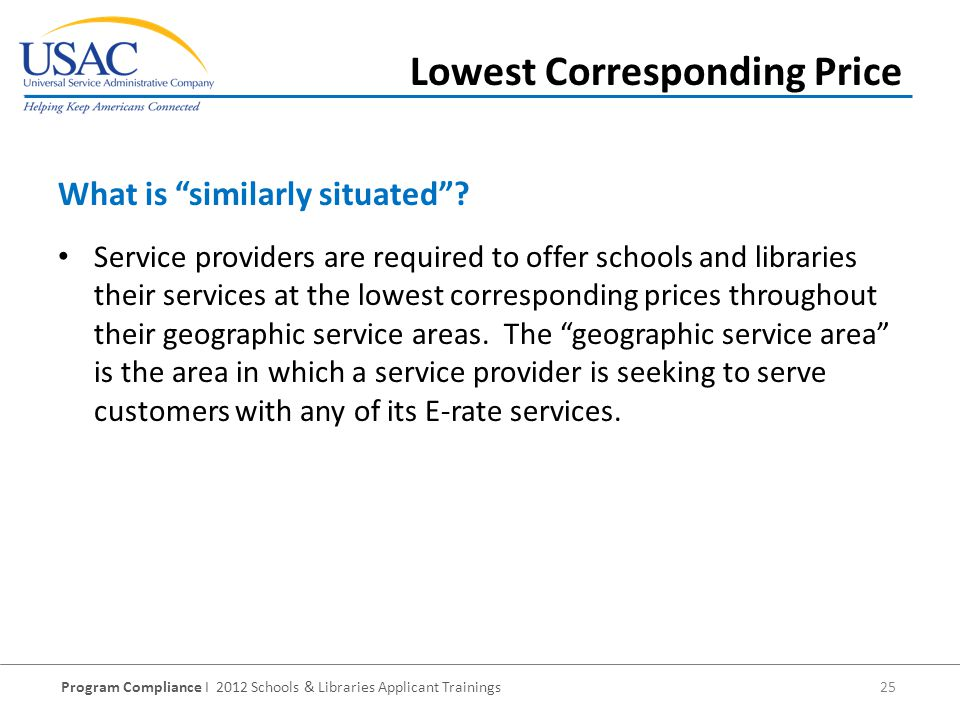 Program Compliance I 2012 Schools & Libraries Applicant Trainings 25 Service providers are required to offer schools and libraries their services at the lowest corresponding prices throughout their geographic service areas.