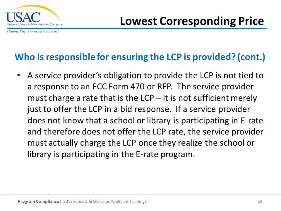 Program Compliance I 2012 Schools & Libraries Applicant Trainings 29 A service providers obligation to provide the LCP is not tied to a response to an FCC Form 470 or RFP.