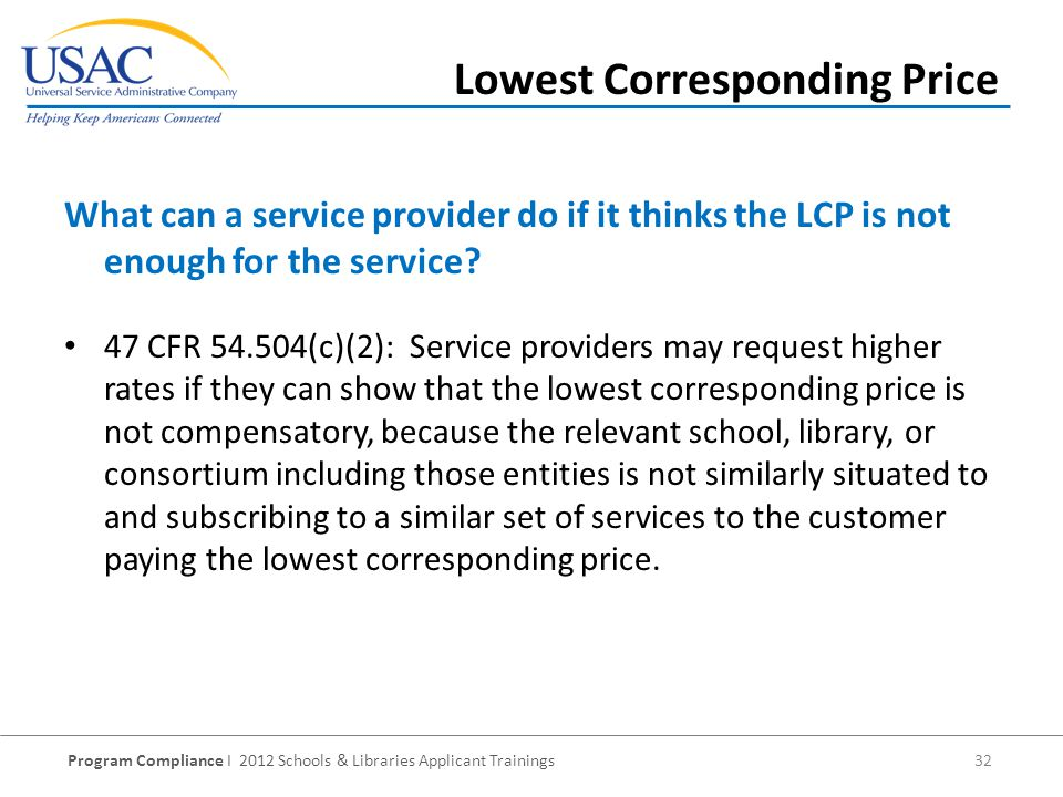 Program Compliance I 2012 Schools & Libraries Applicant Trainings 32 Lowest Corresponding Price 47 CFR 54.504(c)(2): Service providers may request higher rates if they can show that the lowest corresponding price is not compensatory, because the relevant school, library, or consortium including those entities is not similarly situated to and subscribing to a similar set of services to the customer paying the lowest corresponding price.