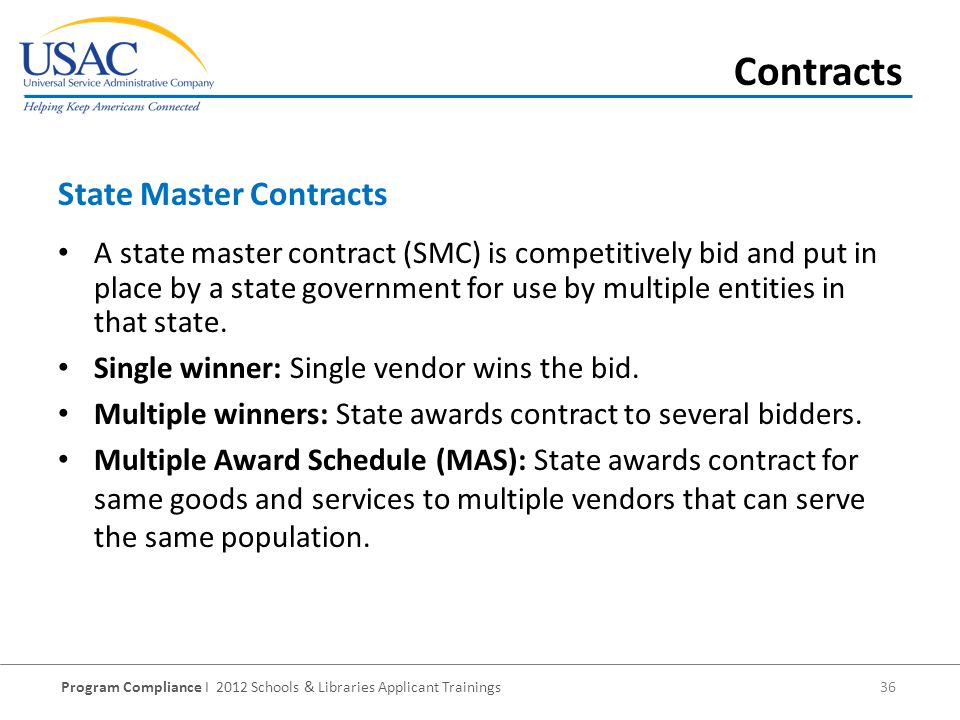 Program Compliance I 2012 Schools & Libraries Applicant Trainings 36 A state master contract (SMC) is competitively bid and put in place by a state government for use by multiple entities in that state.
