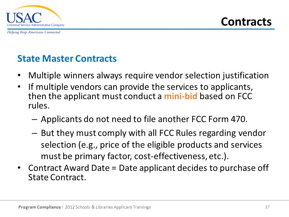 Program Compliance I 2012 Schools & Libraries Applicant Trainings 37 Multiple winners always require vendor selection justification If multiple vendors can provide the services to applicants, then the applicant must conduct a mini-bid based on FCC rules.