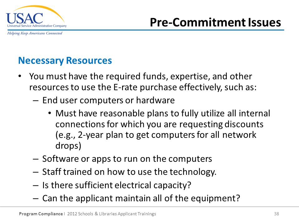 Program Compliance I 2012 Schools & Libraries Applicant Trainings 38 You must have the required funds, expertise, and other resources to use the E-rate purchase effectively, such as: – End user computers or hardware Must have reasonable plans to fully utilize all internal connections for which you are requesting discounts (e.g., 2-year plan to get computers for all network drops) – Software or apps to run on the computers – Staff trained on how to use the technology.