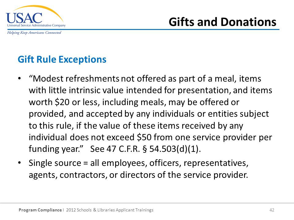 Program Compliance I 2012 Schools & Libraries Applicant Trainings 42 Modest refreshments not offered as part of a meal, items with little intrinsic value intended for presentation, and items worth $20 or less, including meals, may be offered or provided, and accepted by any individuals or entities subject to this rule, if the value of these items received by any individual does not exceed $50 from one service provider per funding year.