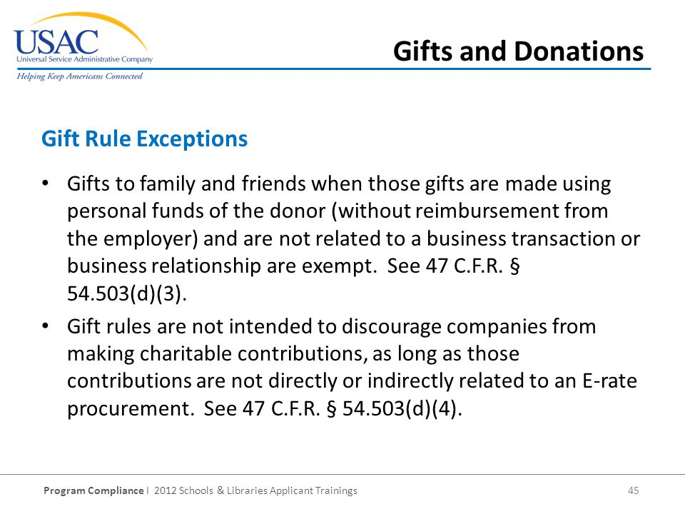 Program Compliance I 2012 Schools & Libraries Applicant Trainings 45 Gifts to family and friends when those gifts are made using personal funds of the donor (without reimbursement from the employer) and are not related to a business transaction or business relationship are exempt.