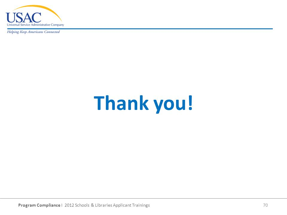 Program Compliance I 2012 Schools & Libraries Applicant Trainings 70 Thank you!