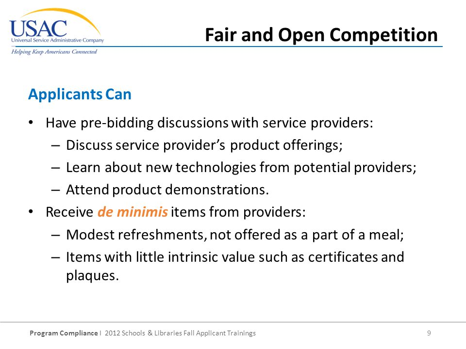 Program Compliance I 2012 Schools & Libraries Fall Applicant Trainings 9 Have pre-bidding discussions with service providers: – Discuss service providers product offerings; – Learn about new technologies from potential providers; – Attend product demonstrations.