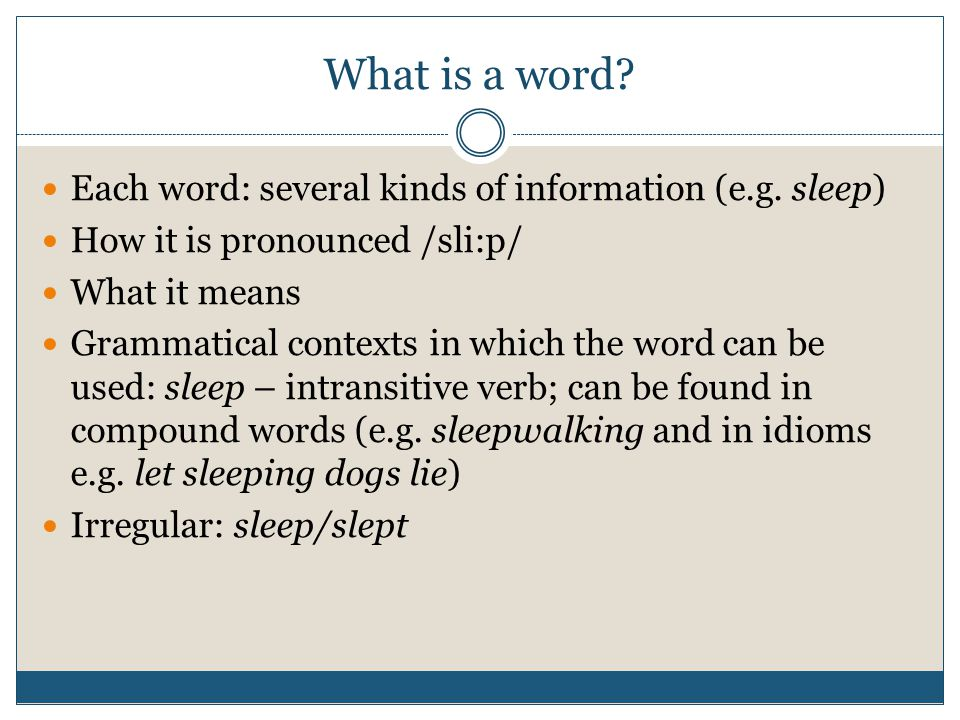 What is a word? Each word: several kinds of information (e.g. sleep) How it is pronounced /sli:p/ What it means Grammatical contexts in which the word