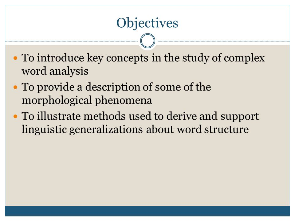 Objectives To introduce key concepts in the study of complex word analysis To provide a description of some of the morphological phenomena To illustra