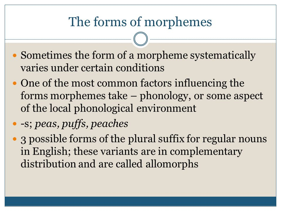 The forms of morphemes Sometimes the form of a morpheme systematically varies under certain conditions One of the most common factors influencing the