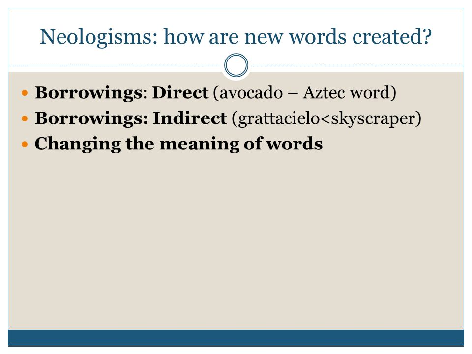 Neologisms: how are new words created? Borrowings: Direct (avocado – Aztec word) Borrowings: Indirect (grattacielo<skyscraper) Changing the meaning of
