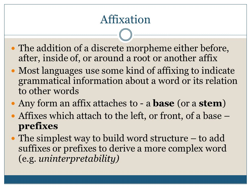 Affixation The addition of a discrete morpheme either before, after, inside of, or around a root or another affix Most languages use some kind of affi