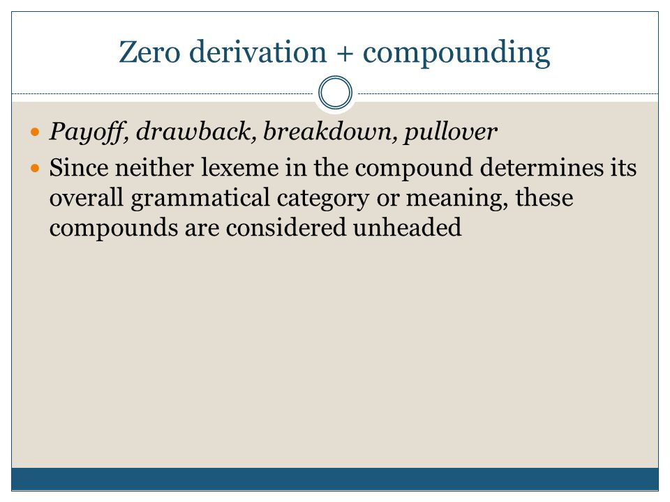 Zero derivation + compounding Payoff, drawback, breakdown, pullover Since neither lexeme in the compound determines its overall grammatical category o