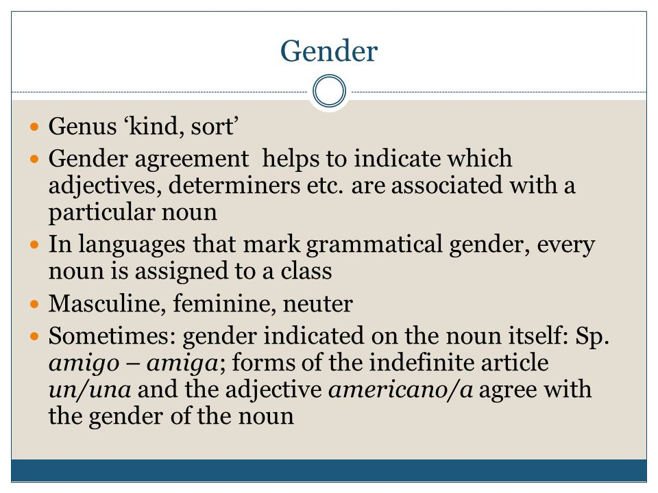 Gender Genus kind, sort Gender agreement helps to indicate which adjectives, determiners etc. are associated with a particular noun In languages that