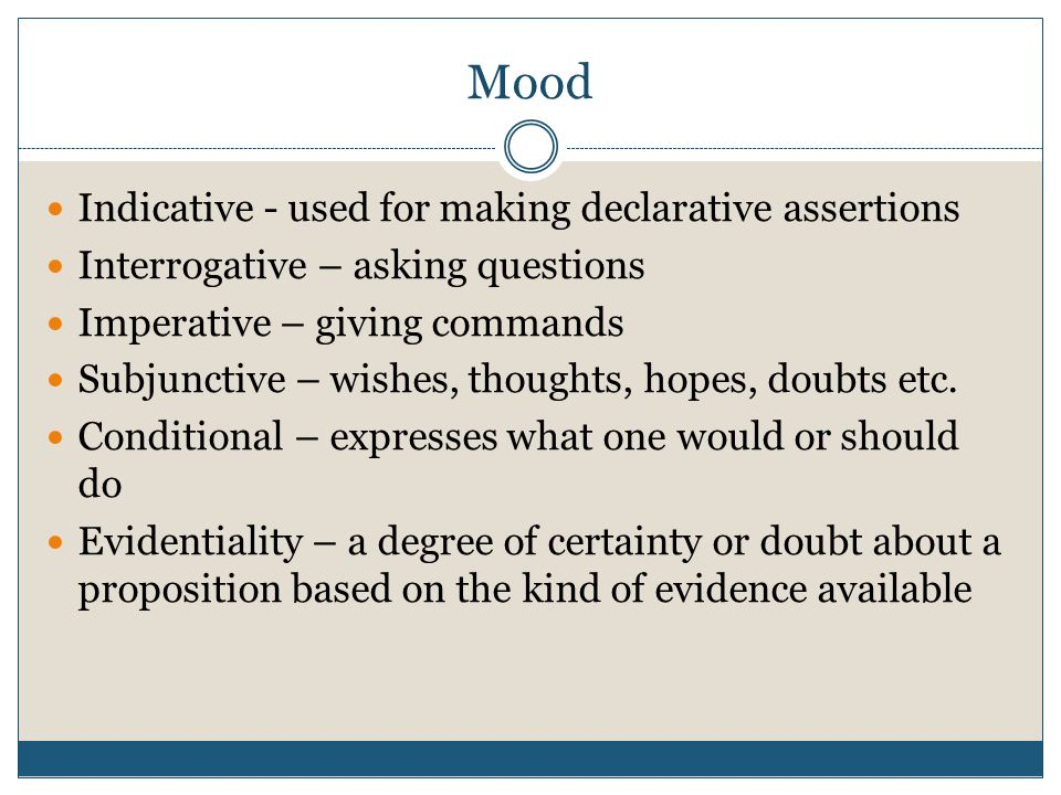 Mood Indicative - used for making declarative assertions Interrogative – asking questions Imperative – giving commands Subjunctive – wishes, thoughts,