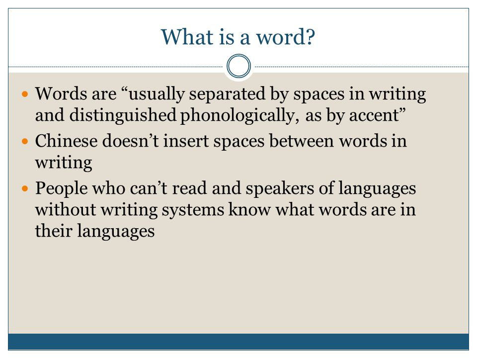 What is a word? Words are usually separated by spaces in writing and distinguished phonologically, as by accent Chinese doesnt insert spaces between w