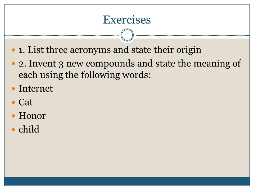 Exercises 1. List three acronyms and state their origin 2. Invent 3 new compounds and state the meaning of each using the following words: Internet Ca