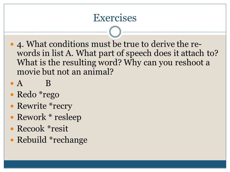 Exercises 4. What conditions must be true to derive the re- words in list A. What part of speech does it attach to? What is the resulting word? Why ca