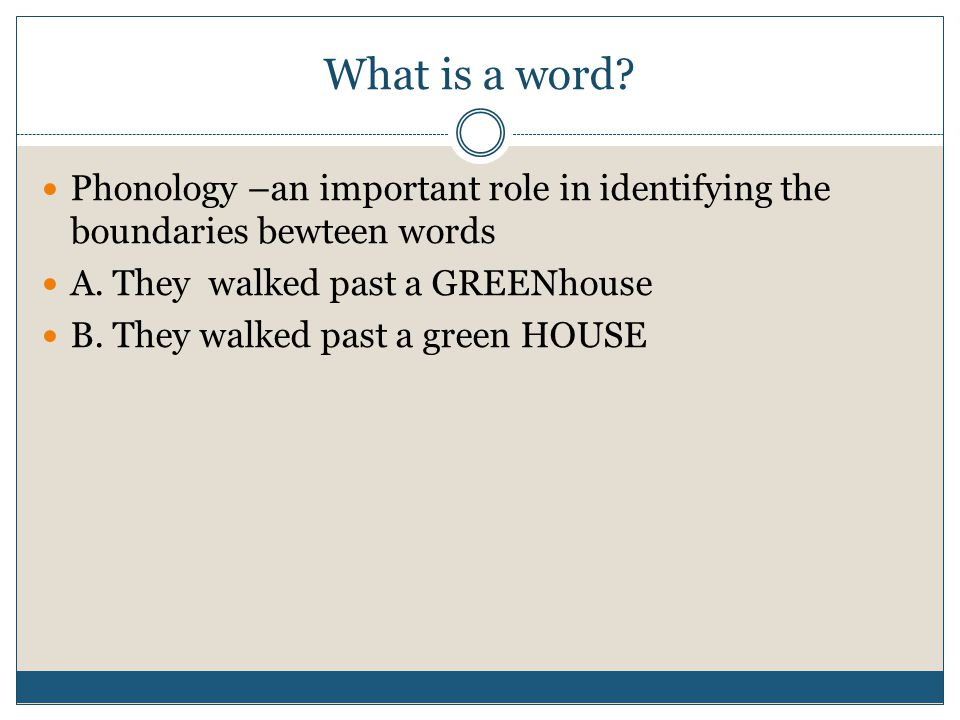 What is a word? Phonology –an important role in identifying the boundaries bewteen words A. They walked past a GREENhouse B. They walked past a green