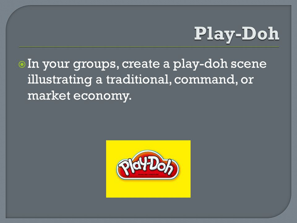 In your groups, create a play-doh scene illustrating a traditional, command, or market economy.