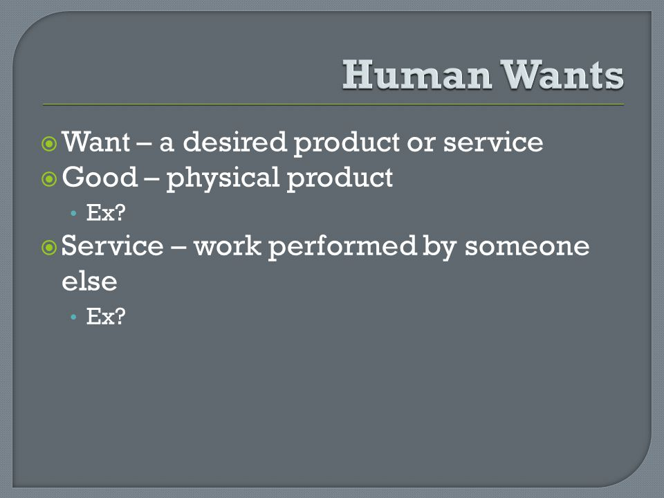 Want – a desired product or service Good – physical product Ex? Service – work performed by someone else Ex?