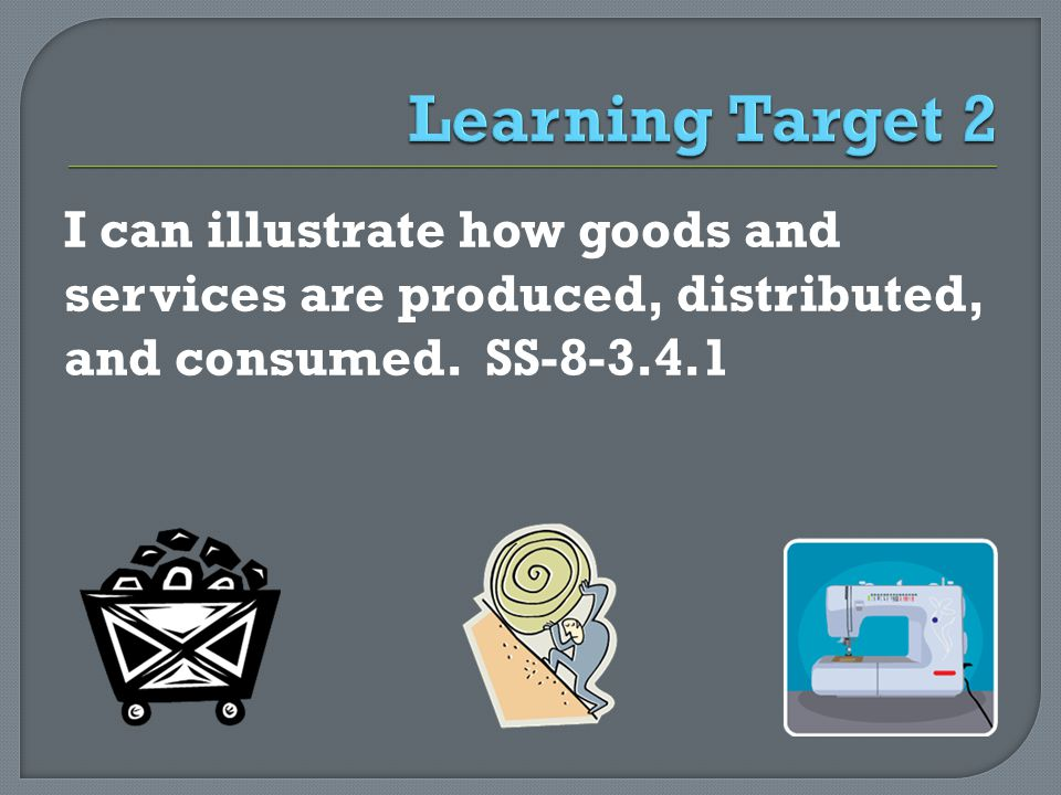 I can illustrate how goods and services are produced, distributed, and consumed. SS-8-3.4.1