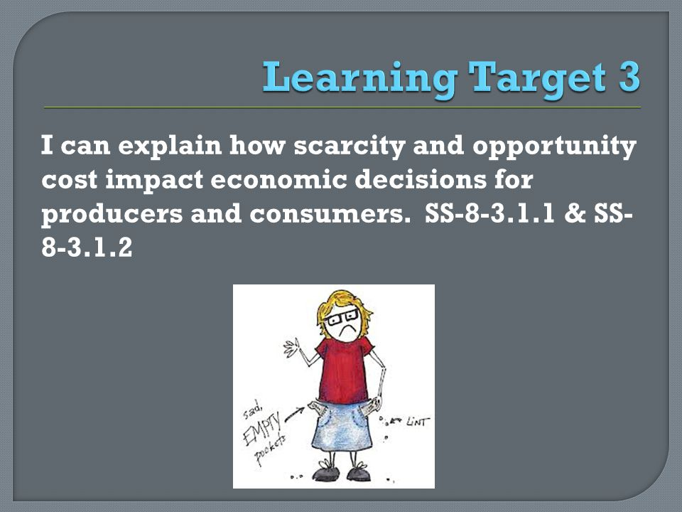 I can explain how scarcity and opportunity cost impact economic decisions for producers and consumers. SS-8-3.1.1 & SS- 8-3.1.2