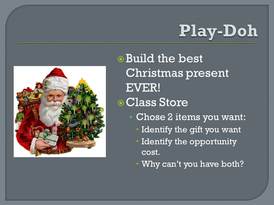 Build the best Christmas present EVER! Class Store Chose 2 items you want: Identify the gift you want Identify the opportunity cost. Why cant you have