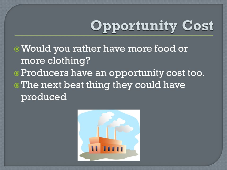 Would you rather have more food or more clothing? Producers have an opportunity cost too. The next best thing they could have produced